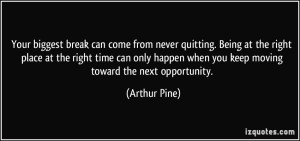 quote-your-biggest-break-can-come-from-never-quitting-being-at-the-right-place-at-the-right-time-can-arthur-pine-349355